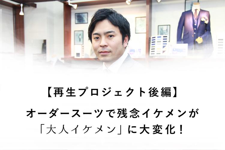 【再生プロジェクト後編】オーダースーツで残念イケメンが「大人イケメン」に大変化!